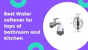 best hard water softener for tap of bathroom and kitchen for home in india